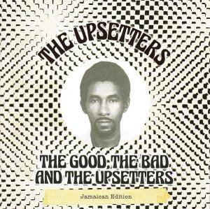 Cover - Upsetters, The: Good, The Bad And The Upsetters - Jamaican Edition, The