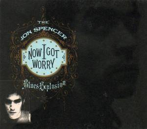 Cover - Jon Spencer Blues Explosion, The: Now I Got Worry