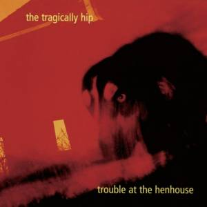 Cover - Tragically Hip, The: Trouble At The Henhouse