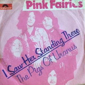 Cover - Pink Fairies: I Saw Her Standing There / Pigs Of Uranus