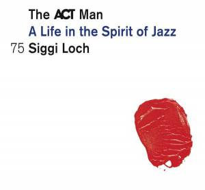 Cover - Ida Sand: ACT Man - A Life In The Spirit Of Jazz 75 Siggi Loch, The
