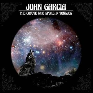 Cover - John Garcia: Coyote Who Spoke In Tongues, The