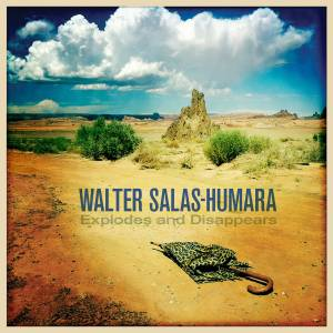 Cover - Walter Salas-Humara: Explodes And Disappears