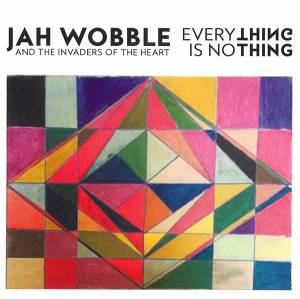 Cover - Jah Wobble's Invaders Of The Heart: Everything Is Nothing