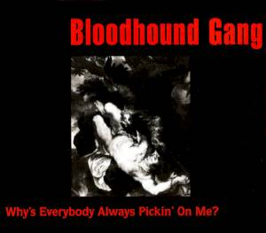 Cover - Bloodhound Gang: Why's Everybody Always Pickin' On Me?
