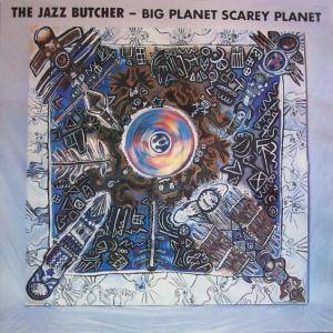 The Jazz Butcher: Big Planet Scarey Planet - Cover