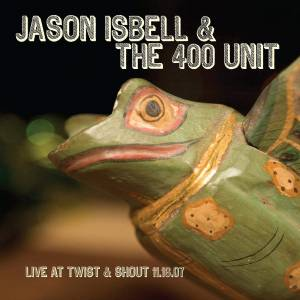 Cover - Jason Isbell And The 400 Unit: Live At Twist & Shout 11.16.07