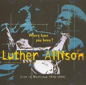 Luther Allison: Where Have You Been? - Live In Montreux 1976-1994 - Cover