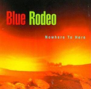 Cover - Blue Rodeo: Nowhere To Here