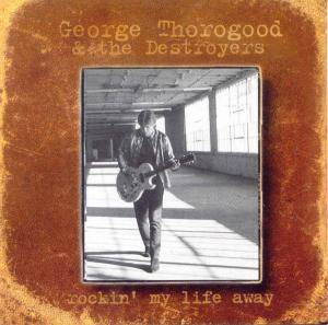 Cover - George Thorogood & The Destroyers: Rockin' My Life Away