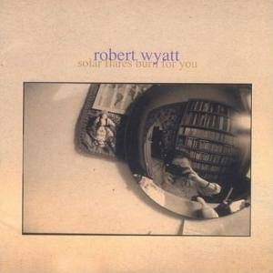 Cover - Robert Wyatt: Solar Flares Burn For You