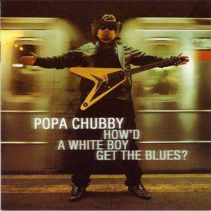 Cover - Popa Chubby: How'd A White Boy Get The Blues?