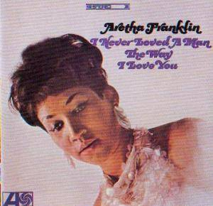 Cover - Aretha Franklin: I Never Loved A Man The Way I Love You