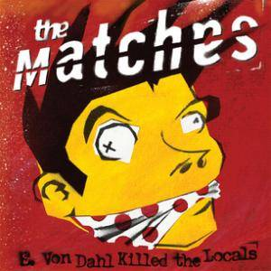 Cover - Matches, The: E. Von Dahl Killed The Locals