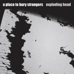 Cover - A Place To Bury Strangers: Exploding Head