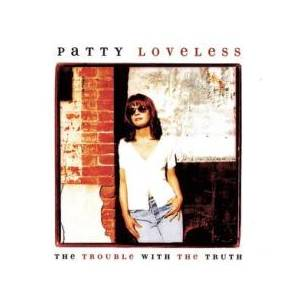 Cover - Patty Loveless: Trouble With The Truth, The