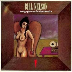 Cover - Bill Nelson: Savage Gestures For Charms Sake