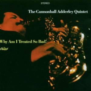 Cover - Cannonball Adderley Quintet, The: Why Am I Treated So Bad!