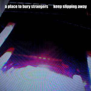 Cover - A Place To Bury Strangers: Keep Slipping Away