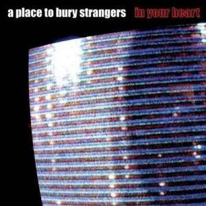 Cover - A Place To Bury Strangers: In Your Heart