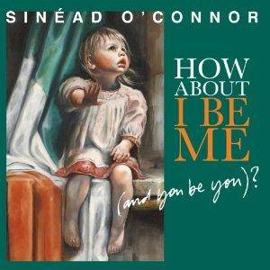 Cover - Sinéad O'Connor: How About I Be Me (And You Be You)?