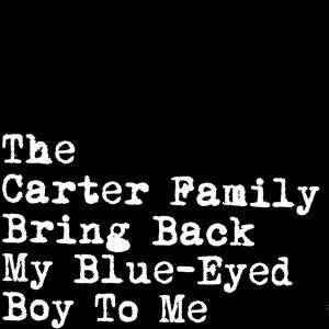 Cover - Carter Family, The: Bring Back My Blue-Eyed Boy To Me