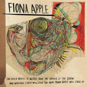 Fiona Apple: Idler Wheel Is Wiser Than The Driver Of The Screw And Whipping Cords Will Serve You More Than Ropes Will Ever Do, The - Cover