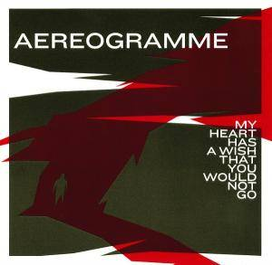 Aereogramme: My Heart Has A Wish That You Would Not Go - Cover