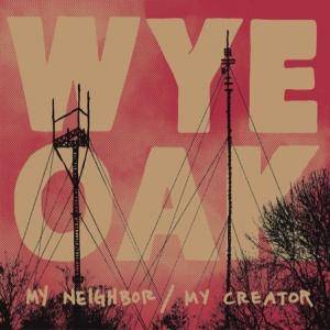 Cover - Wye Oak: My Neighbor / My Creator
